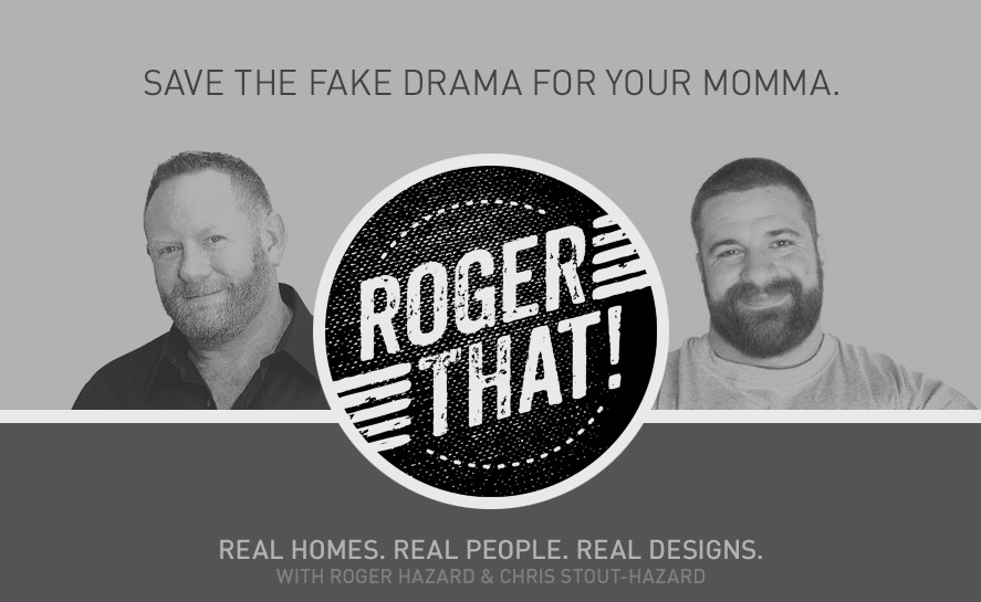 Roger That! Save the fake drama for your momma. Real homes. Real people. Real design. With Roger Hazard and Chris Stout-Hazard.